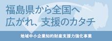 福島県から全国へ 広がれ、支援のカタチ 地域中小企業知的財産支援力強化事業